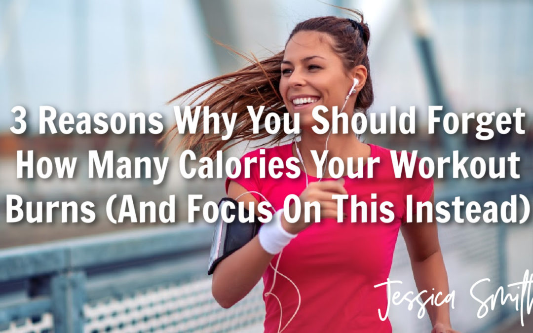 3 Reasons Why You Should Forget How Many Calories Your Workout Burns (And Focus On This Instead)