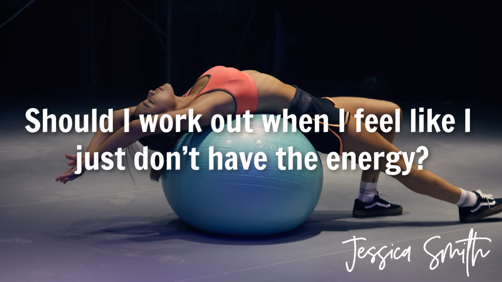 Should I work out when I feel like I just don't have the energy by Jessica Smith