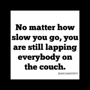 No+matter+how+slow+you+go,+you+are+still+lapping+everybody+on+the+couch.