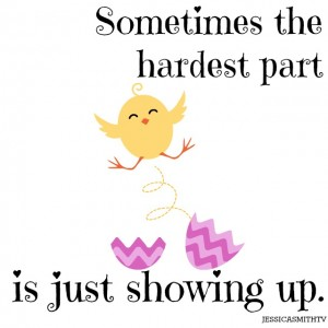 Sometimes+the+hardest+part+is+just+showing+up.