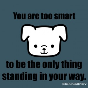 You+are+too+smart+to+be+the+only+thing+standing+in+your+way