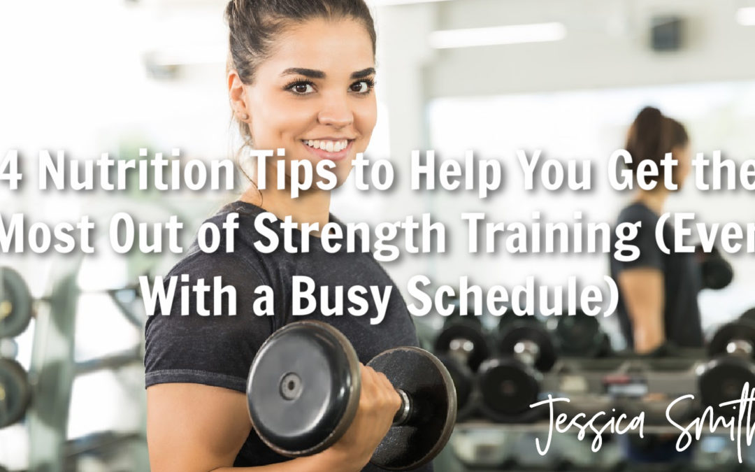 4 Nutrition Tips to Help You Get the Most Out of Strength Training (Even With a Busy Schedule)