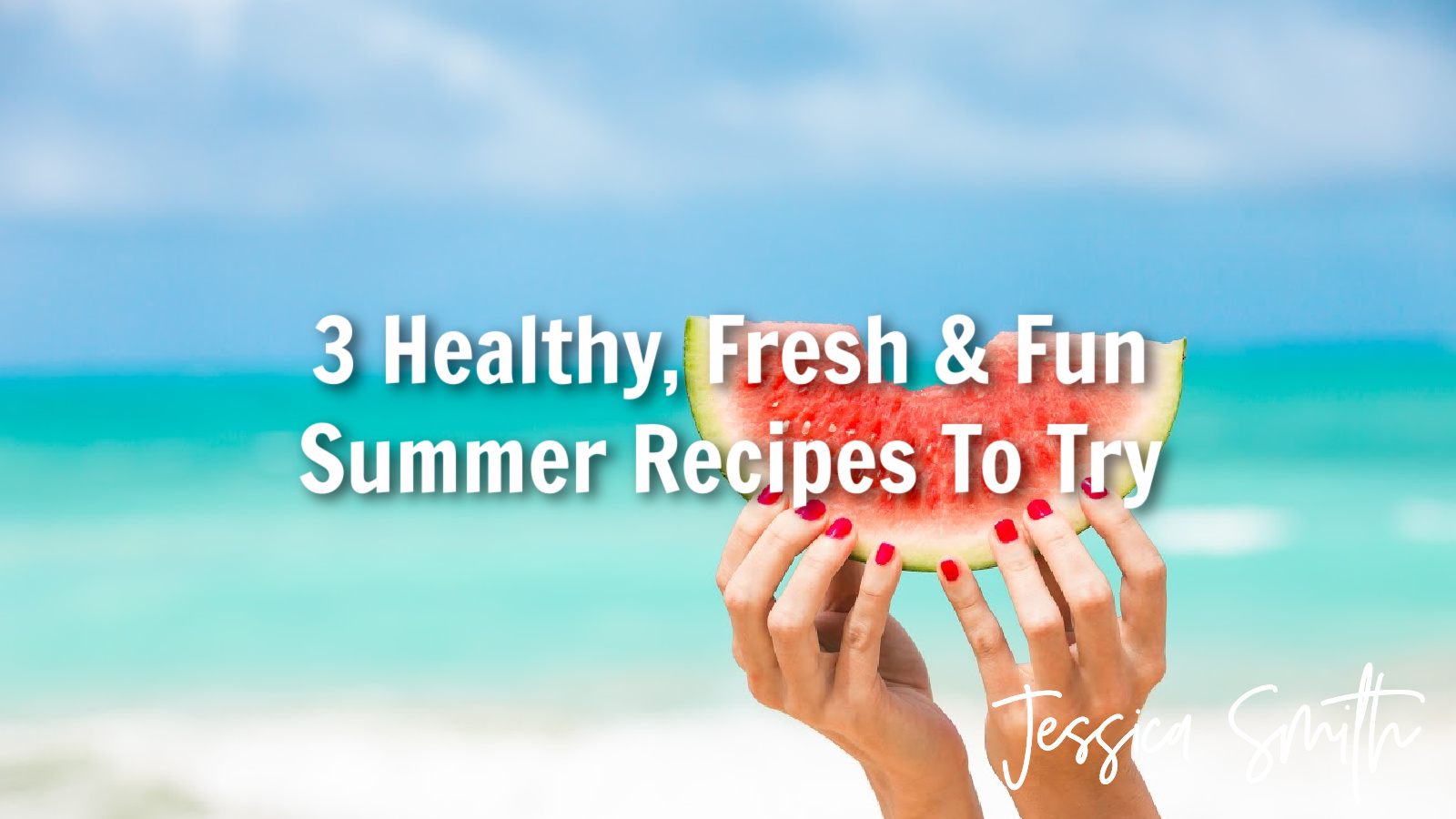3 Healthy, Fresh & Fun Summer Recipes To Try